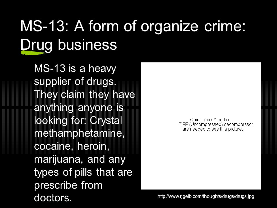 MS-13: A form of organize crime: Drug business MS-13 is a heavy supplier of drugs. They claim they have anything anyone is looking for: Crystal metham
