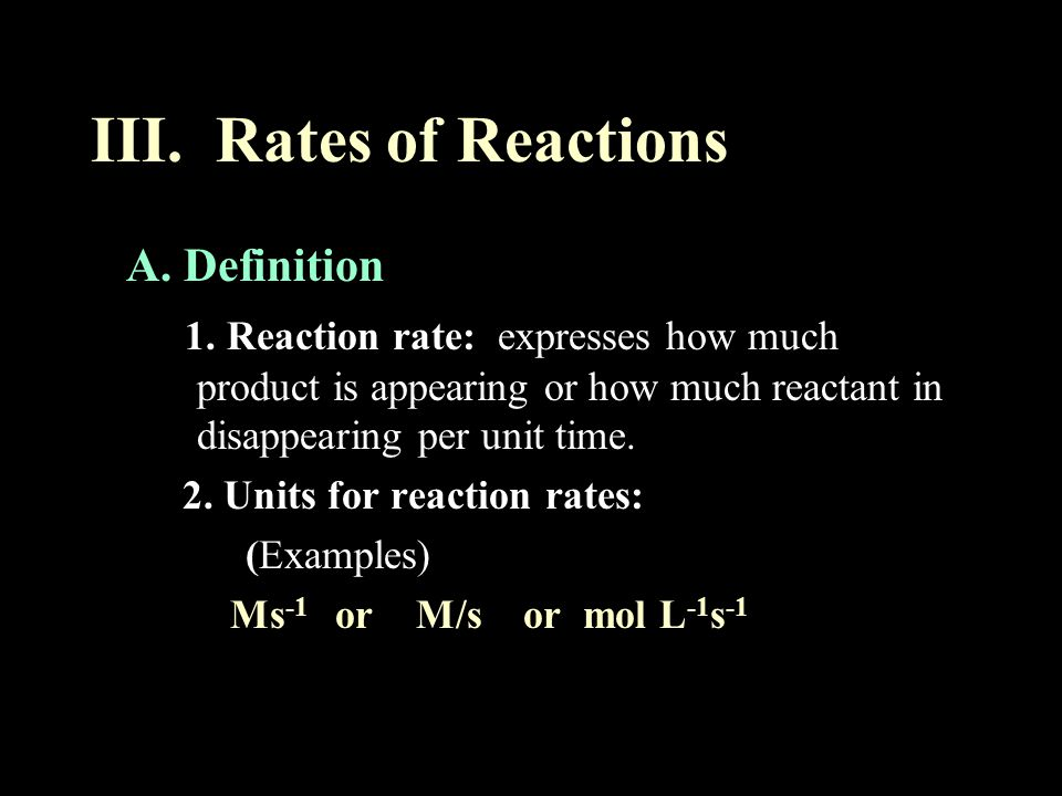 III. Rates of Reactions A. Definition 1. Reaction rate: expresses how much product is appearing or how much reactant in disappearing per unit time. 2.