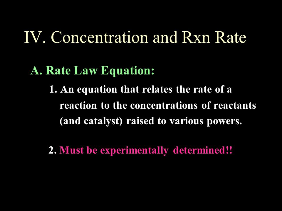 IV. Concentration and Rxn Rate A. Rate Law Equation: 1. An equation that relates the rate of a reaction to the concentrations of reactants (and cataly