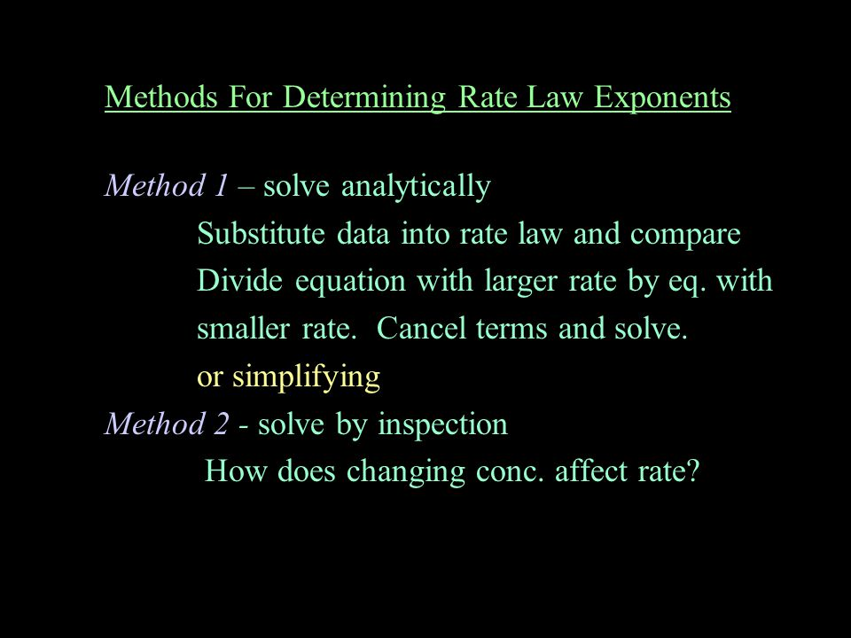 Methods For Determining Rate Law Exponents Method 1 – solve analytically Substitute data into rate law and compare Divide equation with larger rate by eq.