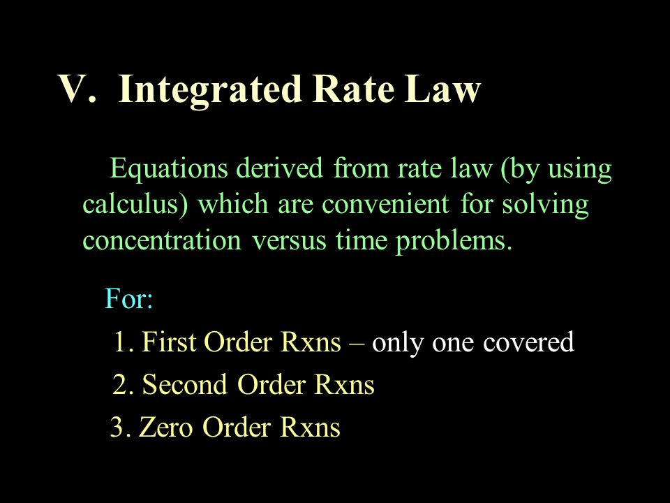 V. Integrated Rate Law Equations derived from rate law (by using calculus) which are convenient for solving concentration versus time problems. For: 1