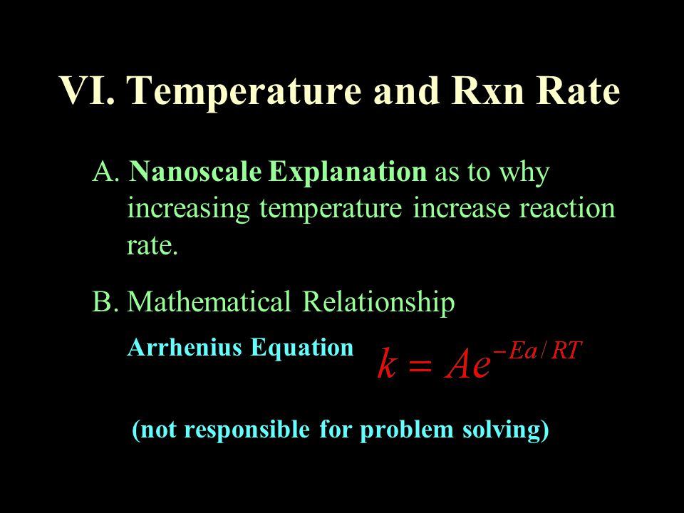 VI. Temperature and Rxn Rate A. Nanoscale Explanation as to why increasing temperature increase reaction rate. B. Mathematical Relationship Arrhenius