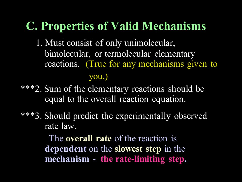 C. Properties of Valid Mechanisms 1. Must consist of only unimolecular, bimolecular, or termolecular elementary reactions. (True for any mechanisms gi
