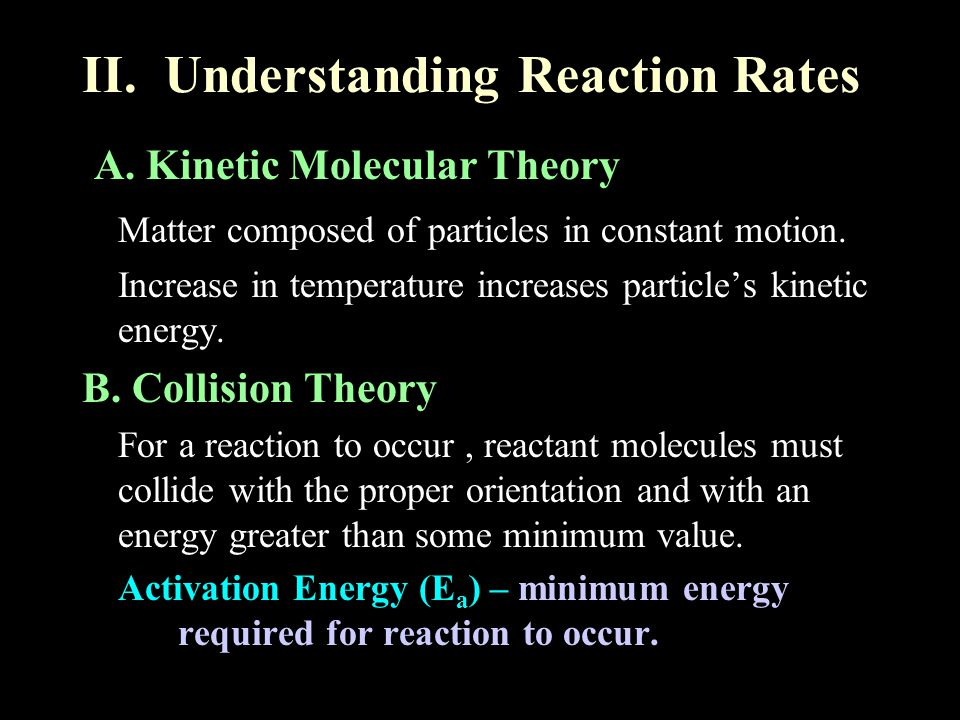 II. Understanding Reaction Rates A. Kinetic Molecular Theory Matter composed of particles in constant motion. Increase in temperature increases partic