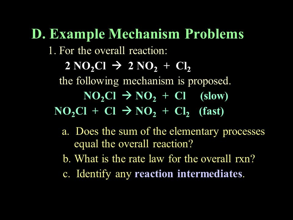 D. Example Mechanism Problems 1. For the overall reaction: 2 NO 2 Cl  2 NO 2 + Cl 2 the following mechanism is proposed. NO 2 Cl  NO 2 + Cl (slow) N