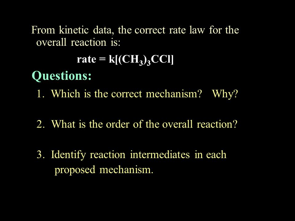 From kinetic data, the correct rate law for the overall reaction is: rate = k[(CH 3 ) 3 CCl] Questions: 1. Which is the correct mechanism? Why? 2. Wha