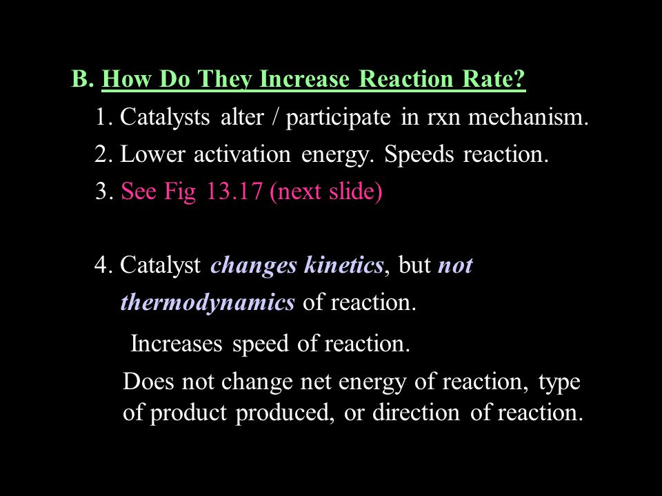 B. How Do They Increase Reaction Rate? 1. Catalysts alter / participate in rxn mechanism. 2. Lower activation energy. Speeds reaction. 3. See Fig 13.1
