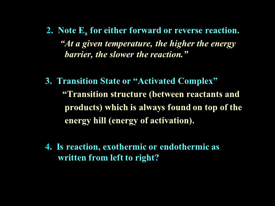 "2. Note E a for either forward or reverse reaction. ""At a given temperature, the higher the energy barrier, the slower the reaction."" 3. Transition St"