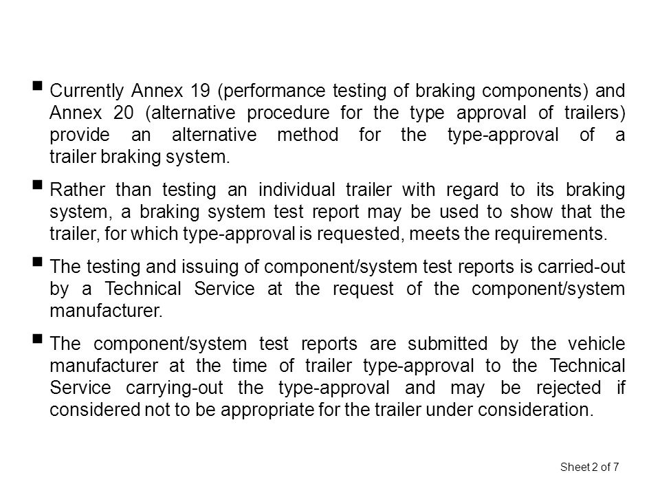 Sheet 2 of 7  Currently Annex 19 (performance testing of braking components) and Annex 20 (alternative procedure for the type approval of trailers) provide an alternative method for the type-approval of a trailer braking system.