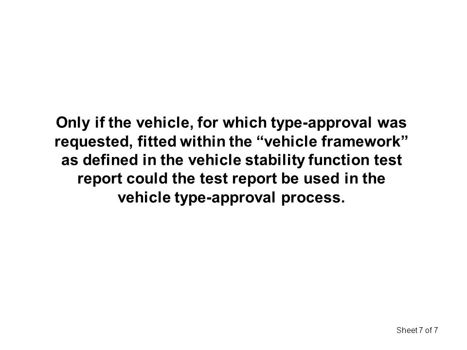 Sheet 7 of 7 Only if the vehicle, for which type-approval was requested, fitted within the vehicle framework as defined in the vehicle stability function test report could the test report be used in the vehicle type-approval process.