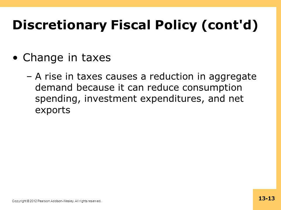 Copyright © 2012 Pearson Addison-Wesley. All rights reserved. 13-13 Discretionary Fiscal Policy (cont'd) Change in taxes –A rise in taxes causes a red
