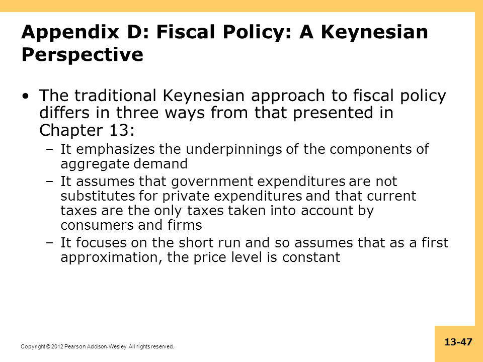 Copyright © 2012 Pearson Addison-Wesley. All rights reserved. 13-47 Appendix D: Fiscal Policy: A Keynesian Perspective The traditional Keynesian appro