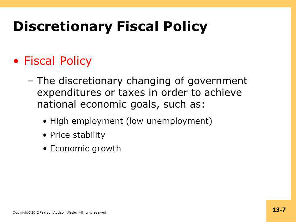 Copyright © 2012 Pearson Addison-Wesley. All rights reserved. 13-7 Discretionary Fiscal Policy Fiscal Policy –The discretionary changing of government