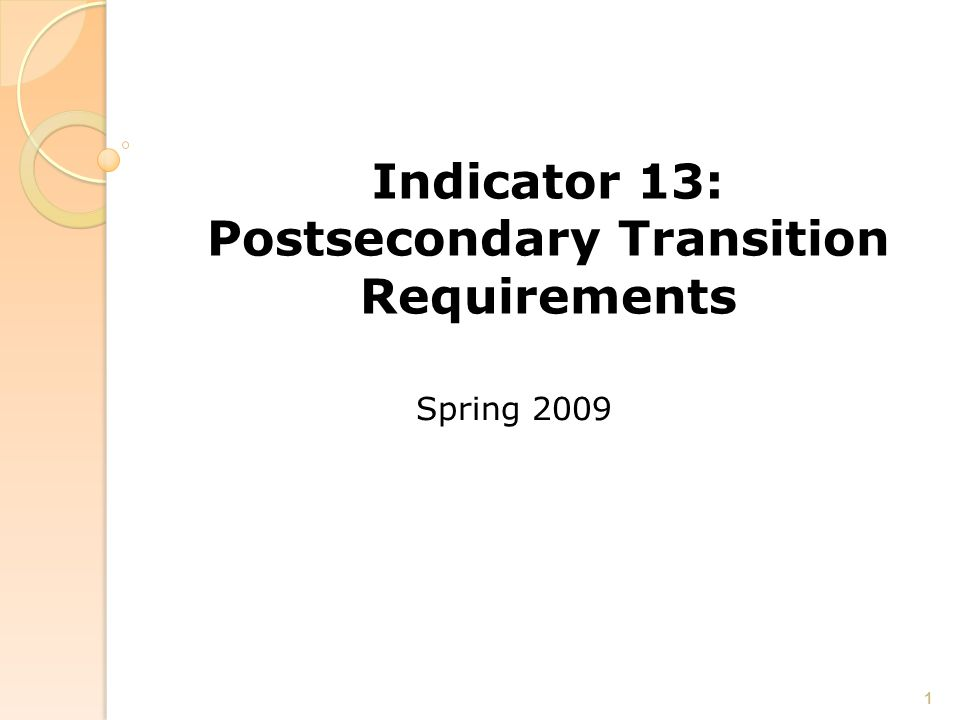 Indicator 13: Postsecondary Transition Requirements Spring 2009 1