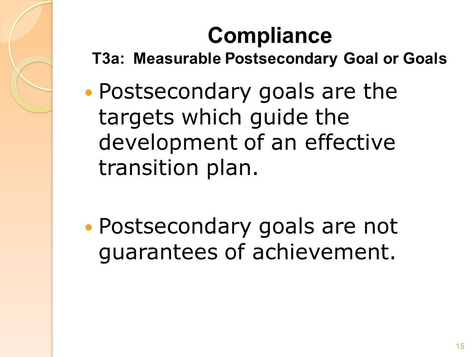 Compliance T3a: Measurable Postsecondary Goal or Goals Postsecondary goals are the targets which guide the development of an effective transition plan.
