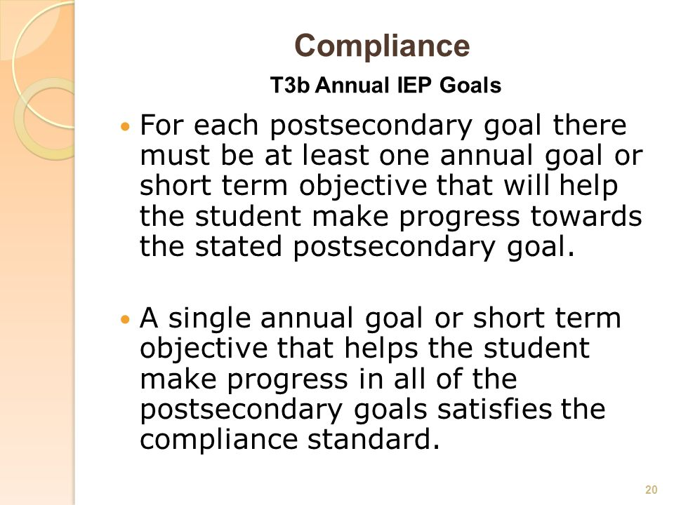 Compliance T3b Annual IEP Goals For each postsecondary goal there must be at least one annual goal or short term objective that will help the student make progress towards the stated postsecondary goal.