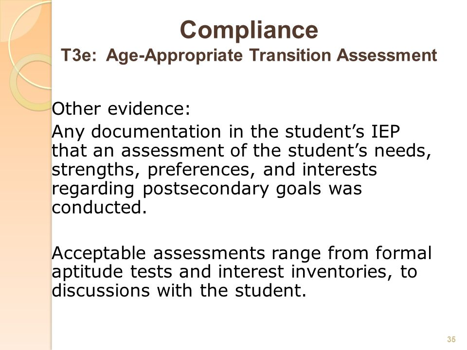 Compliance T3e: Age-Appropriate Transition Assessment Other evidence: Any documentation in the student's IEP that an assessment of the student's needs, strengths, preferences, and interests regarding postsecondary goals was conducted.