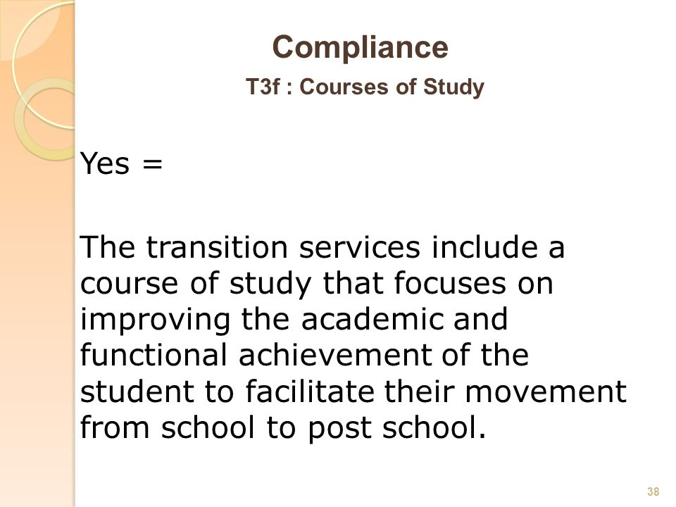 Compliance T3f : Courses of Study Yes = The transition services include a course of study that focuses on improving the academic and functional achievement of the student to facilitate their movement from school to post school.