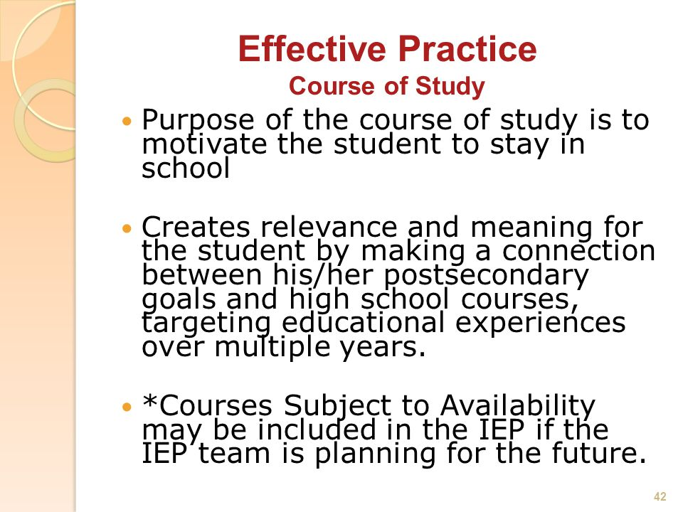 Effective Practice Course of Study Purpose of the course of study is to motivate the student to stay in school Creates relevance and meaning for the student by making a connection between his/her postsecondary goals and high school courses, targeting educational experiences over multiple years.
