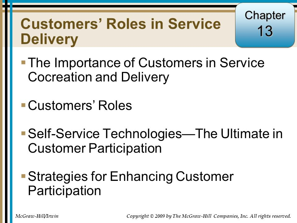 13-1 Customers' Roles in Service Delivery  The Importance of Customers in Service Cocreation and Delivery  Customers' Roles  Self-Service Technologies—The Ultimate in Customer Participation  Strategies for Enhancing Customer Participation Chapter13 McGraw-Hill/Irwin Copyright © 2009 by The McGraw-Hill Companies, Inc.