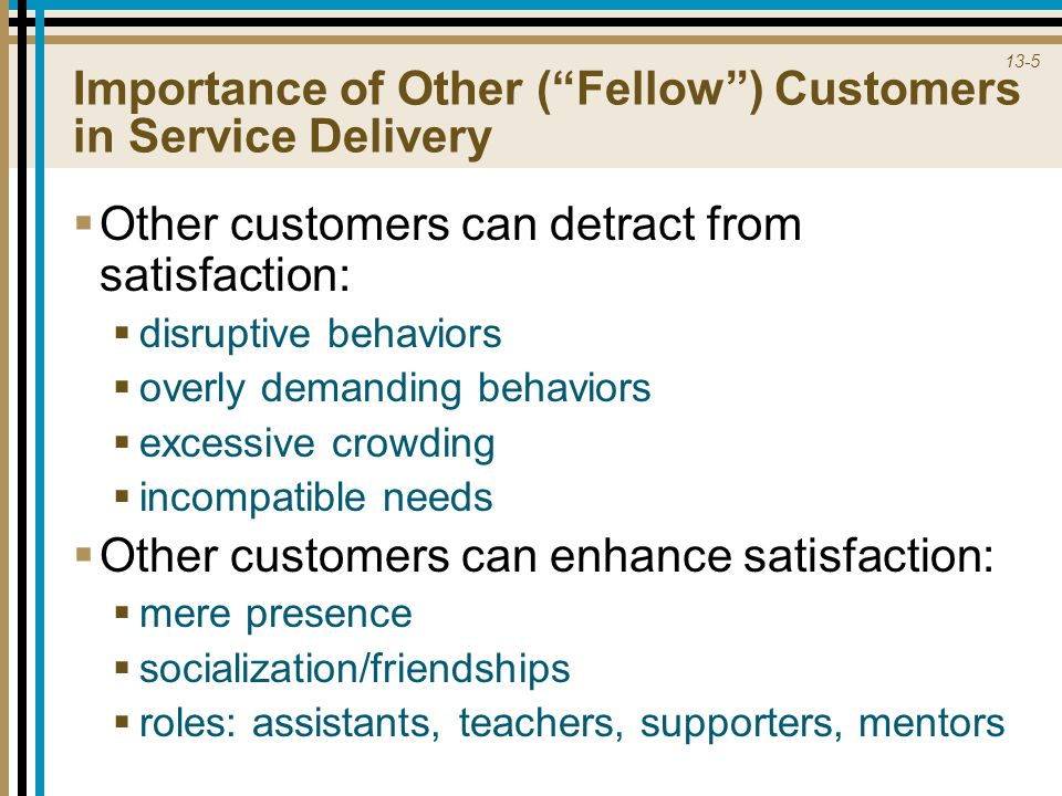 13-5 Importance of Other ( Fellow ) Customers in Service Delivery  Other customers can detract from satisfaction:  disruptive behaviors  overly demanding behaviors  excessive crowding  incompatible needs  Other customers can enhance satisfaction:  mere presence  socialization/friendships  roles: assistants, teachers, supporters, mentors