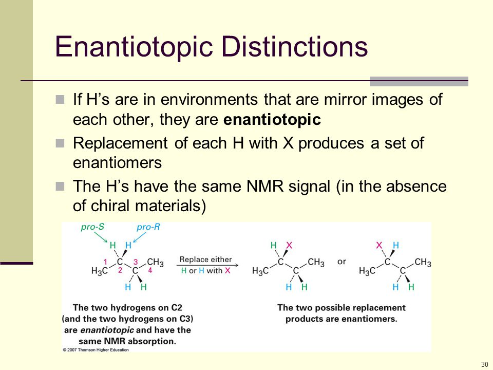 29 Equivalent H's Two H's that are in identical environments (homotopic) have the same NMR signal Test by replacing each with X if they give the identical result, they are equivalent Protons are considered homotopic