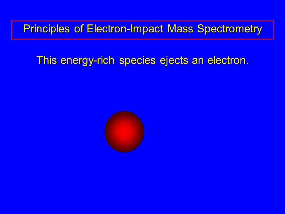 This energy-rich species ejects an electron. Principles of Electron-Impact Mass Spectrometry