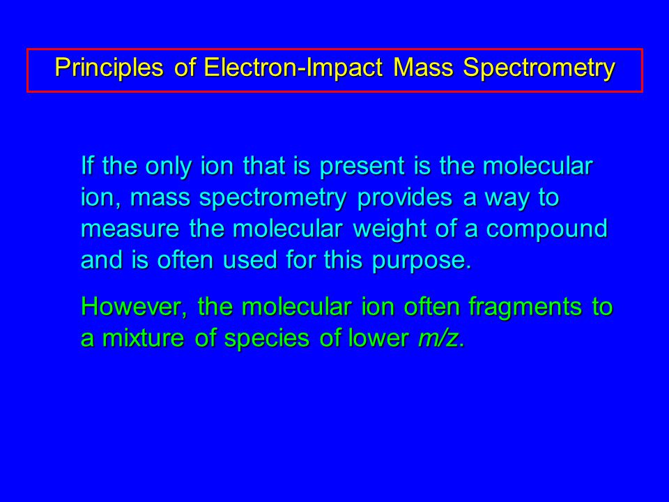 If the only ion that is present is the molecular ion, mass spectrometry provides a way to measure the molecular weight of a compound and is often used for this purpose.