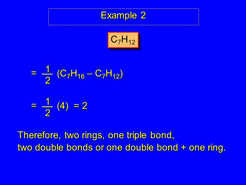 Example 2 C 7 H 12 12 (C 7 H 16 – C 7 H 12 ) = 1 2 (4) = 2 = Therefore, two rings, one triple bond, two double bonds or one double bond + one ring.