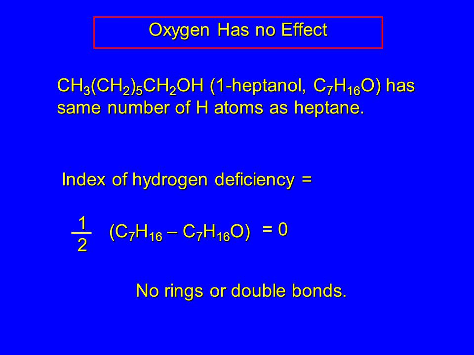 Oxygen Has no Effect CH 3 (CH 2 ) 5 CH 2 OH (1-heptanol, C 7 H 16 O) has same number of H atoms as heptane.