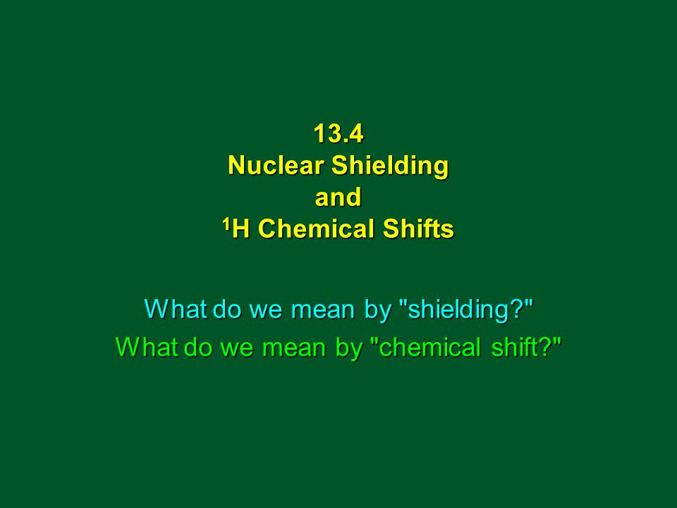 13.4 Nuclear Shielding and 1 H Chemical Shifts What do we mean by shielding What do we mean by chemical shift