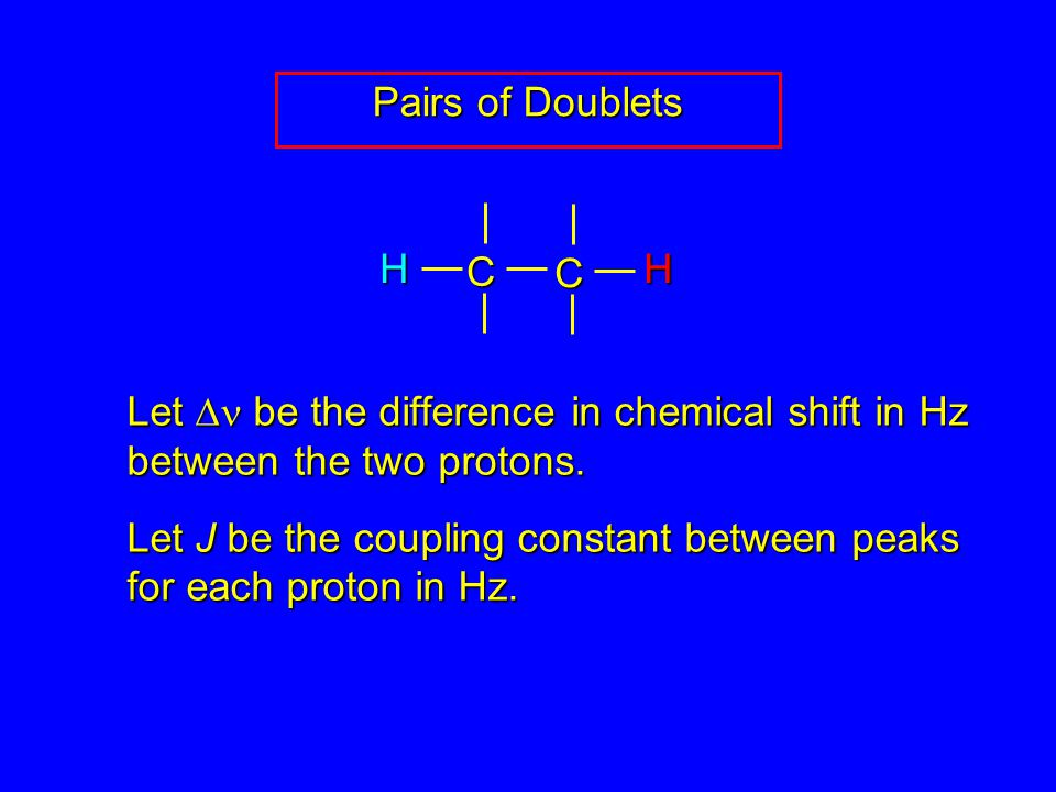 Pairs of Doublets Let  be the difference in chemical shift in Hz between the two protons.