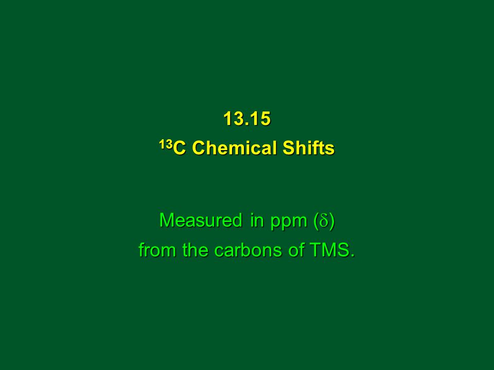 13.15 13 C Chemical Shifts Measured in ppm (  ) from the carbons of TMS.