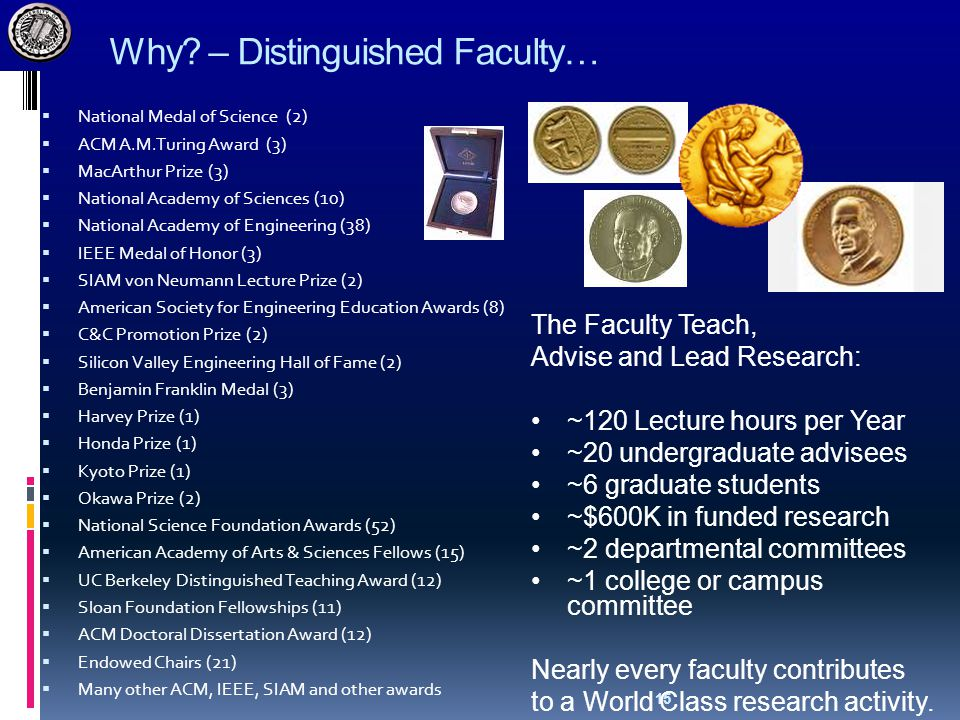 15 Why? – Distinguished Faculty…  National Medal of Science (2)  ACM A.M.Turing Award (3)  MacArthur Prize (3)  National Academy of Sciences (10)