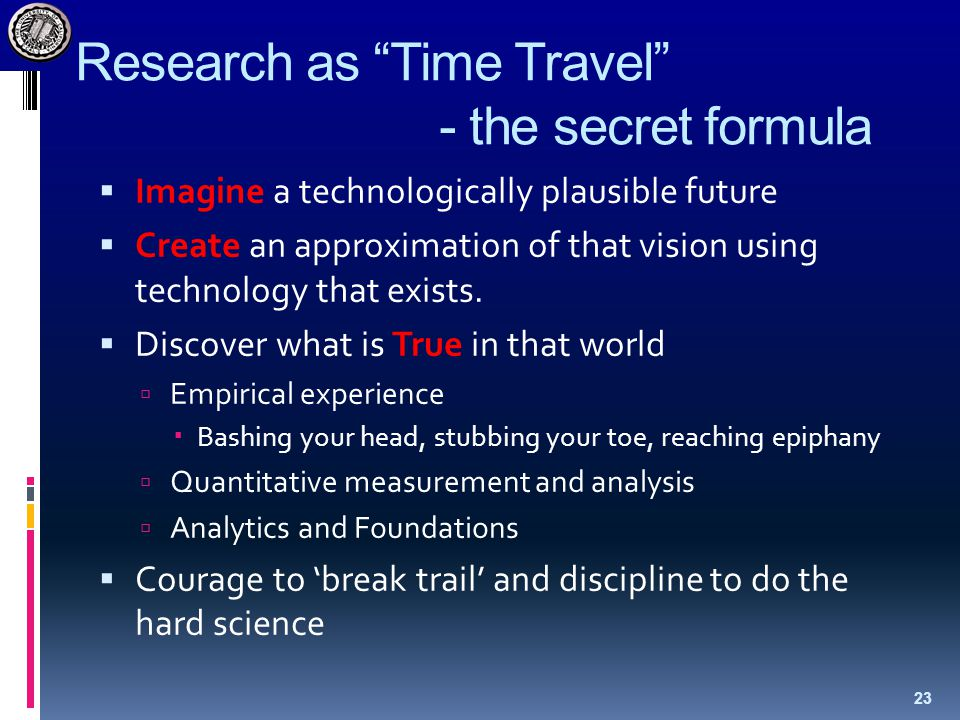 Research as Time Travel - the secret formula  Imagine a technologically plausible future  Create an approximation of that vision using technology that exists.