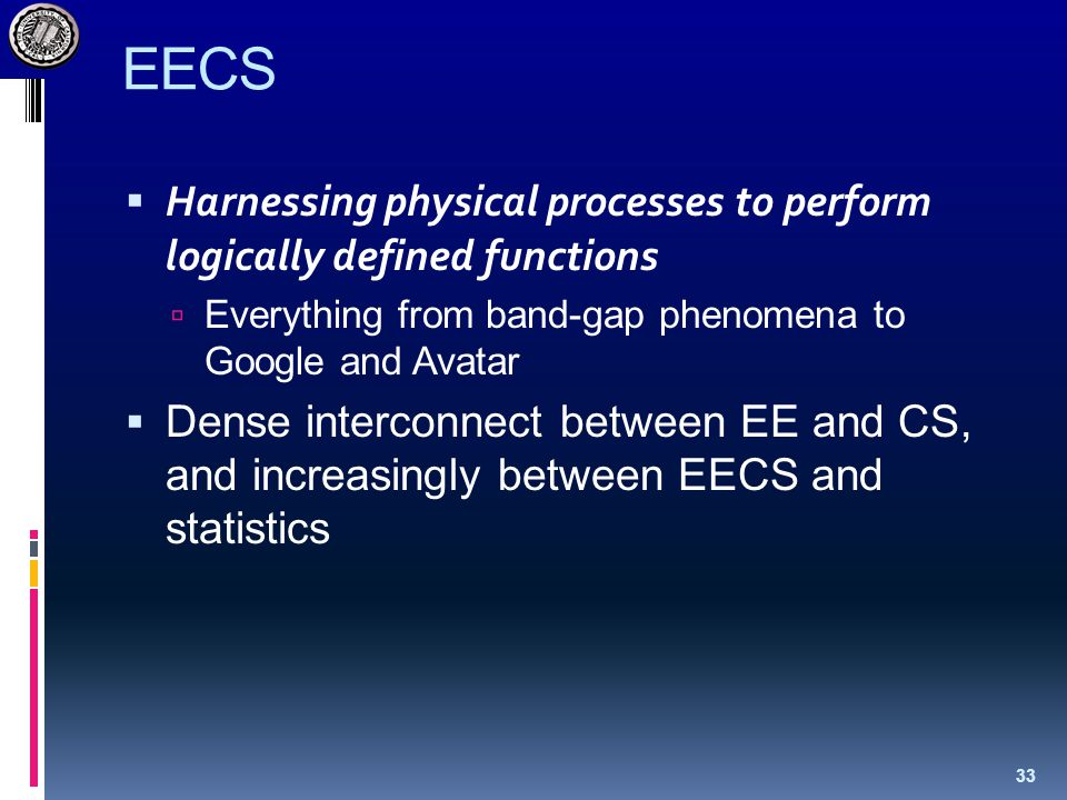 EECS  Harnessing physical processes to perform logically defined functions  Everything from band-gap phenomena to Google and Avatar  Dense interconnect between EE and CS, and increasingly between EECS and statistics 33