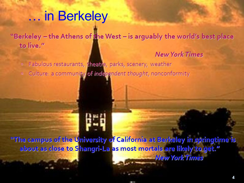 … in Berkeley Berkeley – the Athens of the West – is arguably the world's best place to live. New York Times  Fabulous restaurants, theatre, parks, scenery, weather  Culture: a community of independent thought, nonconformity The campus of the University of California at Berkeley in springtime is about as close to Shangri-La as most mortals are likely to get. New York Times 4