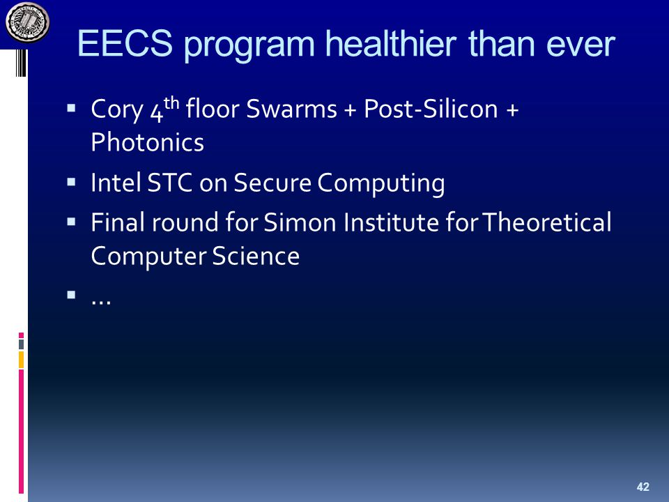 EECS program healthier than ever  Cory 4 th floor Swarms + Post-Silicon + Photonics  Intel STC on Secure Computing  Final round for Simon Institute for Theoretical Computer Science  … 42