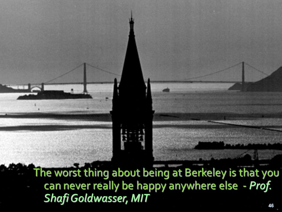 The worst thing about being at Berkeley is that you can never really be happy anywhere else - Prof. Shafi Goldwasser, MIT 46