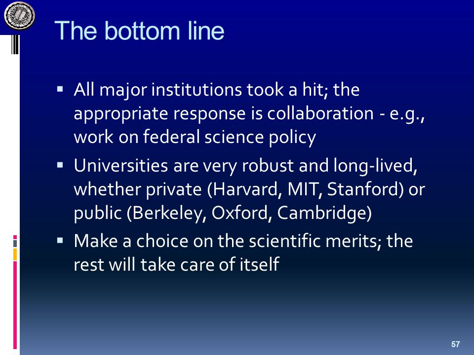 The bottom line  All major institutions took a hit; the appropriate response is collaboration - e.g., work on federal science policy  Universities are very robust and long-lived, whether private (Harvard, MIT, Stanford) or public (Berkeley, Oxford, Cambridge)  Make a choice on the scientific merits; the rest will take care of itself 57