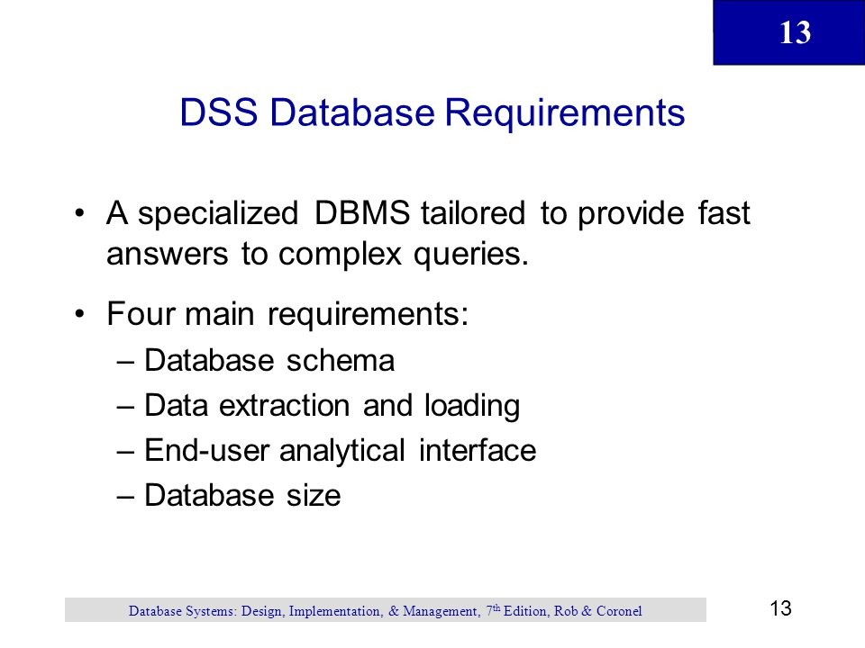 13 Database Systems: Design, Implementation, & Management, 7 th Edition, Rob & Coronel DSS Database Requirements A specialized DBMS tailored to provid