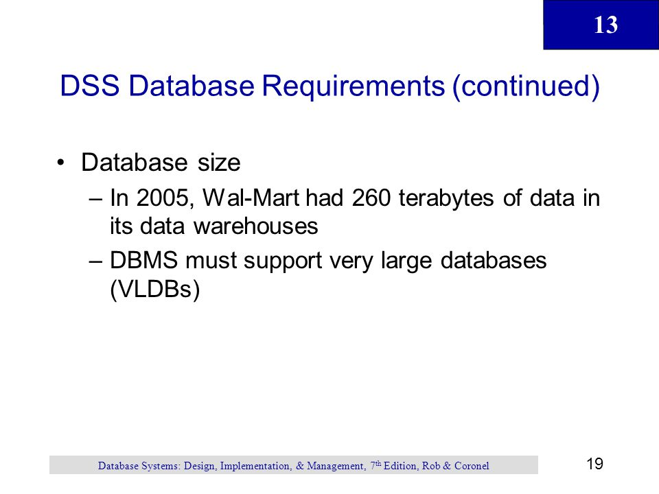 13 19 Database Systems: Design, Implementation, & Management, 7 th Edition, Rob & Coronel DSS Database Requirements (continued) Database size –In 2005