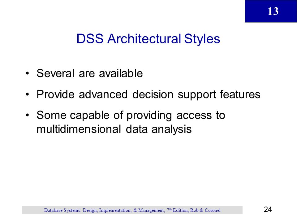 13 24 Database Systems: Design, Implementation, & Management, 7 th Edition, Rob & Coronel DSS Architectural Styles Several are available Provide advan