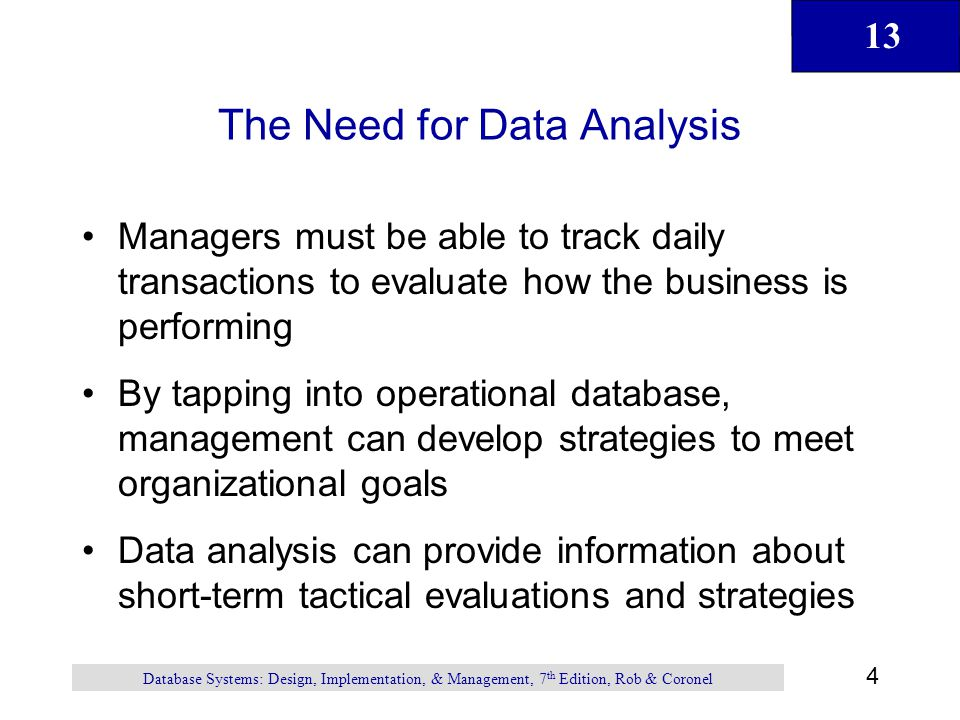 13 4 Database Systems: Design, Implementation, & Management, 7 th Edition, Rob & Coronel The Need for Data Analysis Managers must be able to track dai
