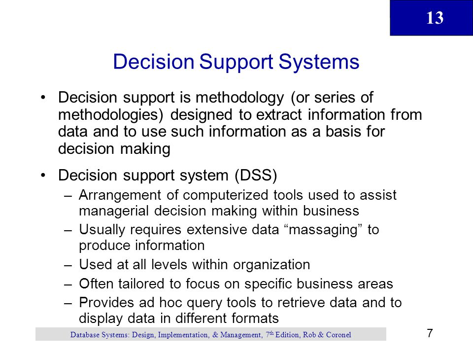 13 7 Database Systems: Design, Implementation, & Management, 7 th Edition, Rob & Coronel Decision Support Systems Decision support is methodology (or