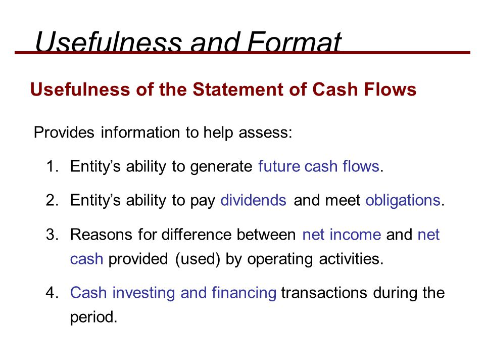 Provides information to help assess: 1.Entity's ability to generate future cash flows. 2.Entity's ability to pay dividends and meet obligations. 3.Rea