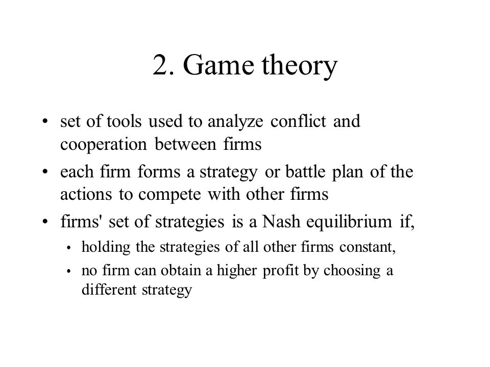 2. Game theory set of tools used to analyze conflict and cooperation between firms each firm forms a strategy or battle plan of the actions to compete