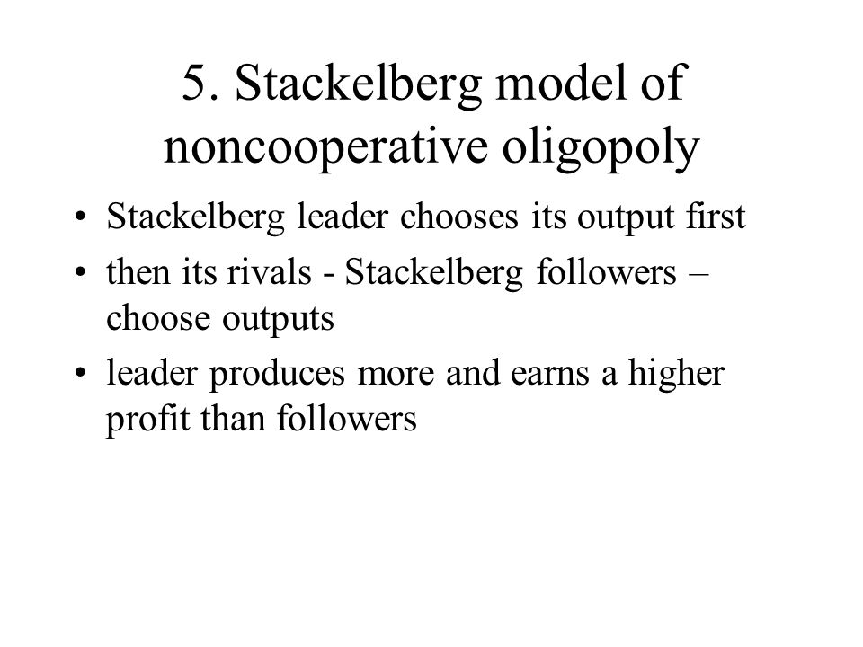 5. Stackelberg model of noncooperative oligopoly Stackelberg leader chooses its output first then its rivals - Stackelberg followers – choose outputs
