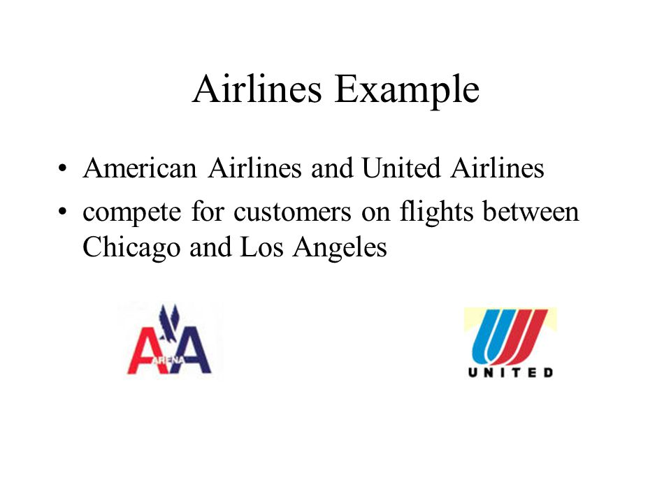 Airlines Example American Airlines and United Airlines compete for customers on flights between Chicago and Los Angeles