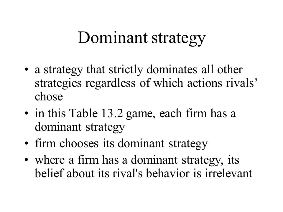 Dominant strategy a strategy that strictly dominates all other strategies regardless of which actions rivals' chose in this Table 13.2 game, each firm has a dominant strategy firm chooses its dominant strategy where a firm has a dominant strategy, its belief about its rival s behavior is irrelevant
